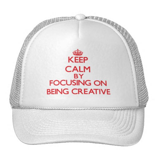 Keep Calm by focusing on Being Creative Hats