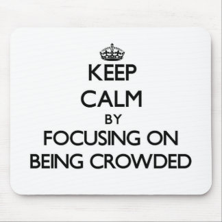 Keep Calm by focusing on Being Crowded Mouse Pad
