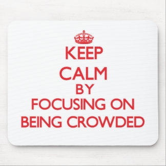 Keep Calm by focusing on Being Crowded Mouse Pads