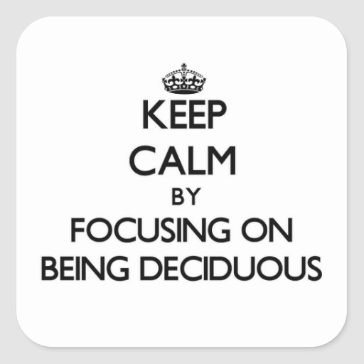 Keep Calm by focusing on Being Deciduous Square Stickers