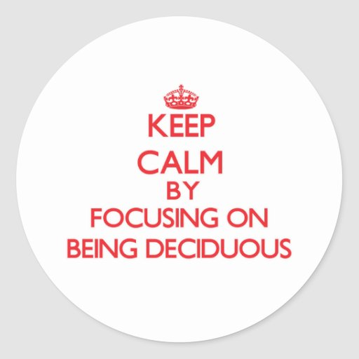 Keep Calm by focusing on Being Deciduous Round Stickers