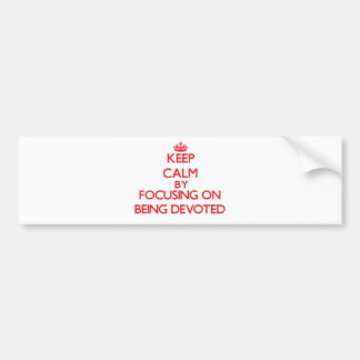 Keep Calm by focusing on Being Devoted Bumper Sticker