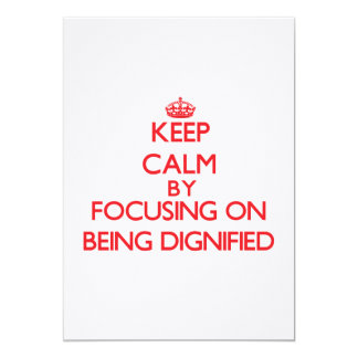Keep Calm by focusing on Being Dignified Invites
