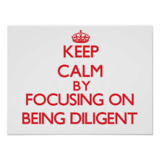 Keep Calm by focusing on Being Diligent Posters