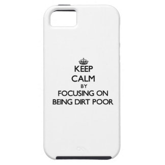 Keep Calm by focusing on Being Dirt Poor iPhone 5 Cover