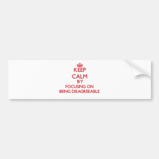 Keep Calm by focusing on Being Disagreeable Bumper Sticker