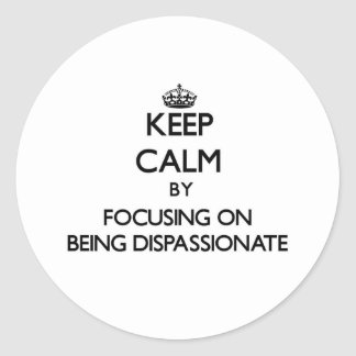 Keep Calm by focusing on Being Dispassionate Sticker