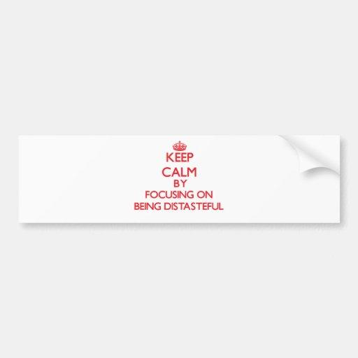 Keep Calm by focusing on Being Distasteful Bumper Sticker