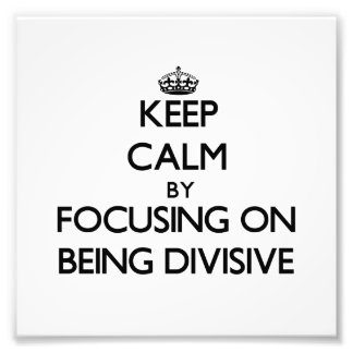 Keep Calm by focusing on Being Divisive Art Photo