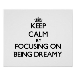 Keep Calm by focusing on Being Dreamy Posters