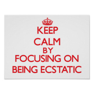 Keep Calm by focusing on BEING ECSTATIC Print
