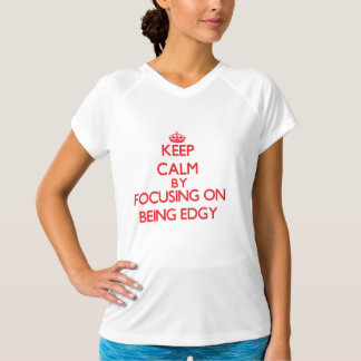 Keep Calm by focusing on BEING EDGY Shirt
