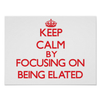 Keep Calm by focusing on BEING ELATED Posters