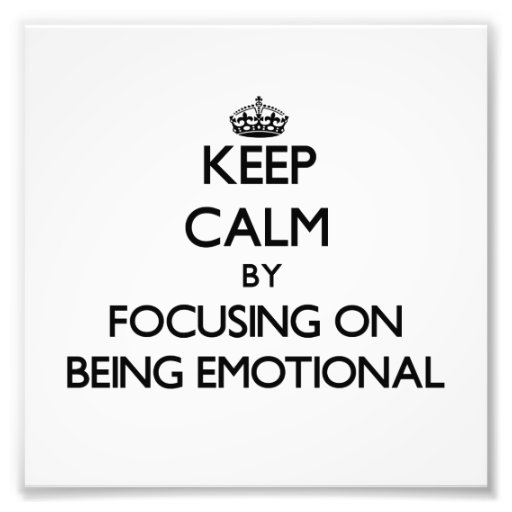 Keep Calm by focusing on BEING EMOTIONAL Photograph