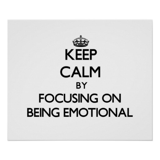 Keep Calm by focusing on BEING EMOTIONAL Print