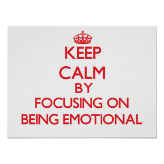 Keep Calm by focusing on BEING EMOTIONAL Posters