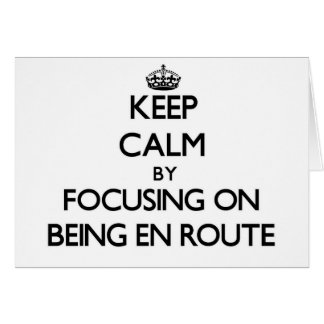 Keep Calm by focusing on BEING EN ROUTE Cards