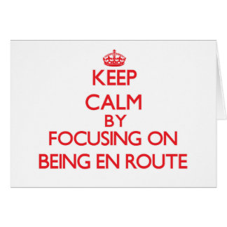 Keep Calm by focusing on BEING EN ROUTE Greeting Cards