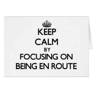Keep Calm by focusing on BEING EN ROUTE Greeting Card