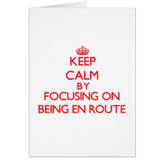 Keep Calm by focusing on BEING EN ROUTE Card