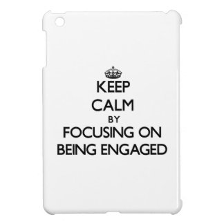 Keep Calm by focusing on BEING ENGAGED Cover For The iPad Mini