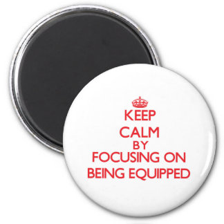 Keep Calm by focusing on BEING EQUIPPED Fridge Magnets