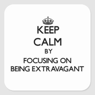 Keep Calm by focusing on BEING EXTRAVAGANT Square Sticker