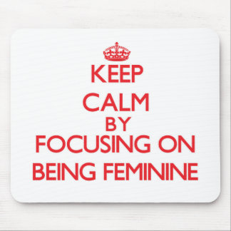 Keep Calm by focusing on Being Feminine Mouse Pads
