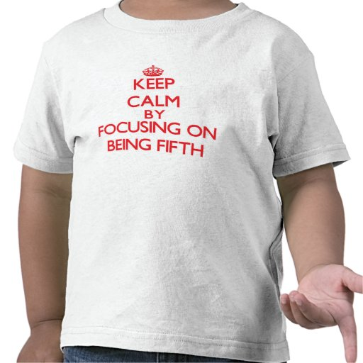 Keep Calm by focusing on Being Fifth Tee Shirt