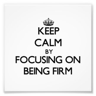 Keep Calm by focusing on Being Firm Photograph