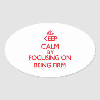 Keep Calm by focusing on Being Firm Oval Sticker