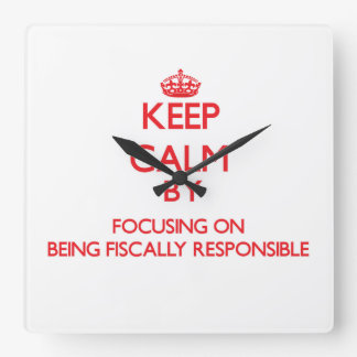 Keep Calm by focusing on Being Fiscally Responsibl Square Wall Clock