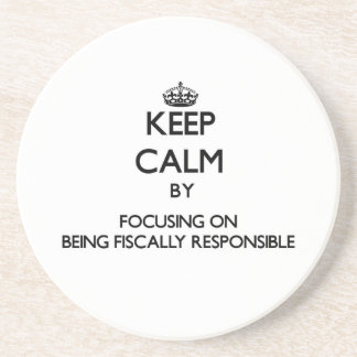 Keep Calm by focusing on Being Fiscally Responsibl Coaster