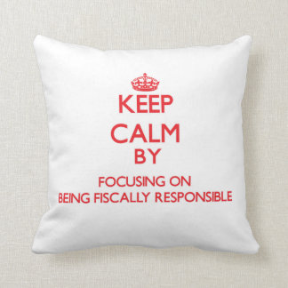 Keep Calm by focusing on Being Fiscally Responsibl Throw Pillows