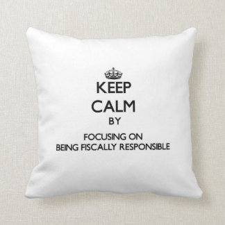 Keep Calm by focusing on Being Fiscally Responsibl Pillows