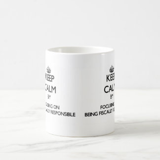 Keep Calm by focusing on Being Fiscally Responsibl Mug