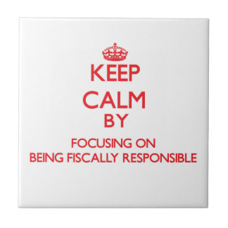 Keep Calm by focusing on Being Fiscally Responsibl Tiles