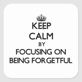 Keep Calm by focusing on Being Forgetful Square Sticker
