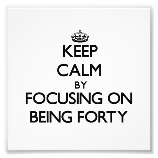 Keep Calm by focusing on Being Forty Art Photo