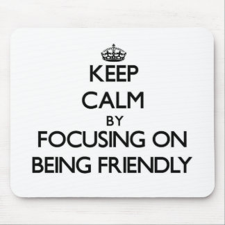 Keep Calm by focusing on Being Friendly Mouse Pads