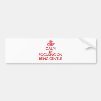 Keep Calm by focusing on Being Gentle Bumper Stickers