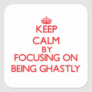Keep Calm by focusing on Being Ghastly Square Sticker