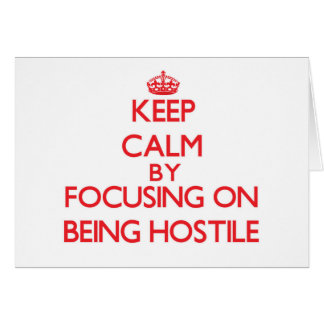 Keep Calm by focusing on Being Hostile Greeting Card