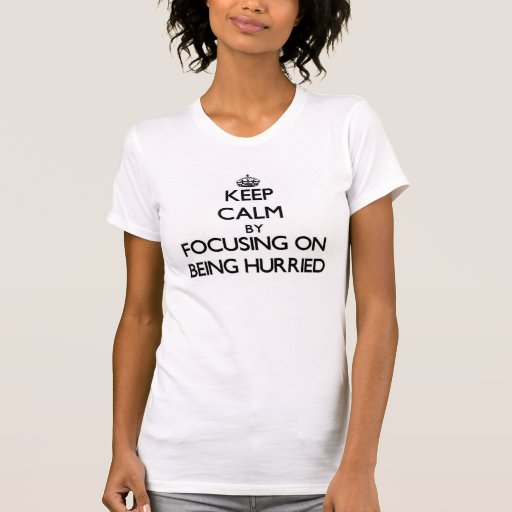 Keep Calm by focusing on Being Hurried T-shirts