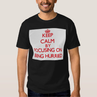 Keep Calm by focusing on Being Hurried Tshirts