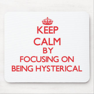 Keep Calm by focusing on Being Hysterical Mouse Pads