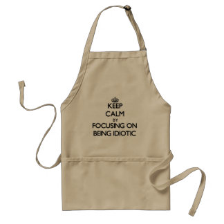 Keep Calm by focusing on Being Idiotic Apron