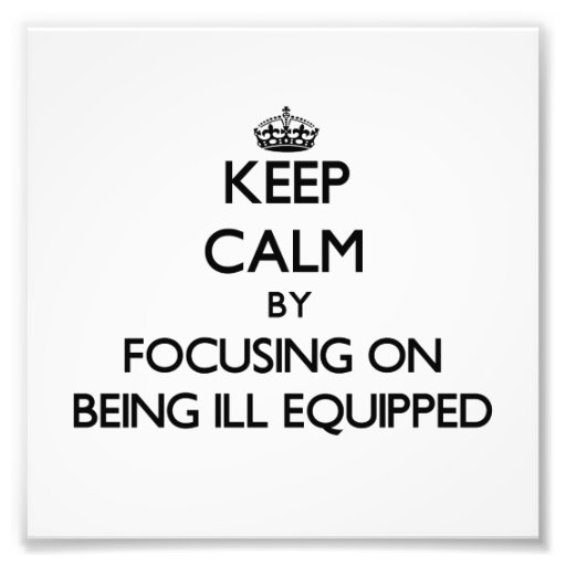 Keep Calm by focusing on Being Ill-Equipped Photo Print