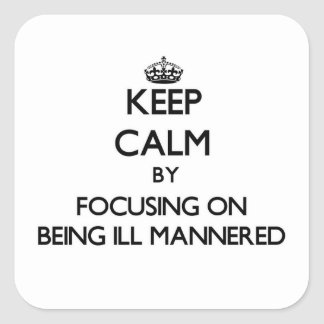 Keep Calm by focusing on Being Ill-Mannered Sticker