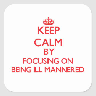 Keep Calm by focusing on Being Ill-Mannered Stickers
